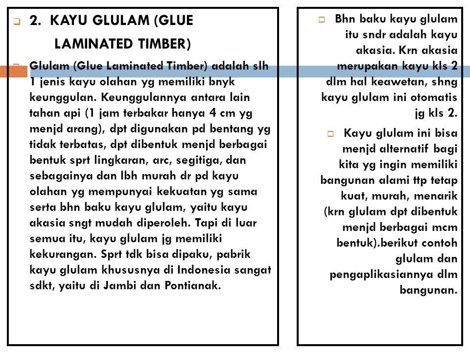  2. KAYU GLULAM (GLUE LAMINATED TIMBER)  Glulam (Glue Laminated Timber) adalah slh 1 jenis kayu olahan yg memiliki bnyk keunggulan. Keunggulannya an