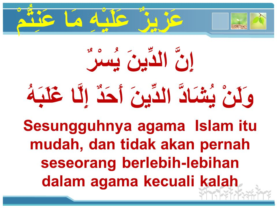 عَزِيزٌ عَلَيْهِ مَا عَنِتُّمْ إِنَّ الدِّينَ يُسْرٌ وَلَنْ يُشَادَّ الدِّينَ أَحَدٌ إِلَّا غَلَبَهُ Sesungguhnya agama Islam itu mudah, dan tidak aka