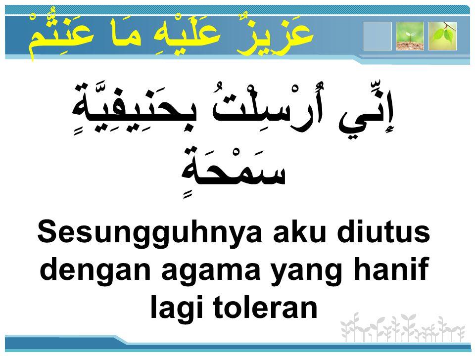 عَزِيزٌ عَلَيْهِ مَا عَنِتُّمْ إِنَّ الدِّينَ يُسْرٌ وَلَنْ يُشَادَّ الدِّينَ أَحَدٌ إِلَّا غَلَبَهُ Sesungguhnya agama Islam itu mudah, dan tidak akan pernah seseorang berlebih-lebihan dalam agama kecuali kalah