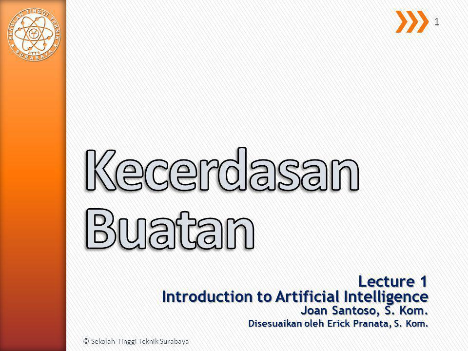 Lecture 1 Introduction to Artificial Intelligence Joan Santoso, S. Kom. Disesuaikan oleh Erick Pranata, S. Kom. © Sekolah Tinggi Teknik Surabaya 1
