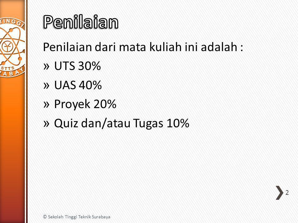 Penilaian dari mata kuliah ini adalah : » UTS 30% » UAS 40% » Proyek 20% » Quiz dan/atau Tugas 10% 2 © Sekolah Tinggi Teknik Surabaya
