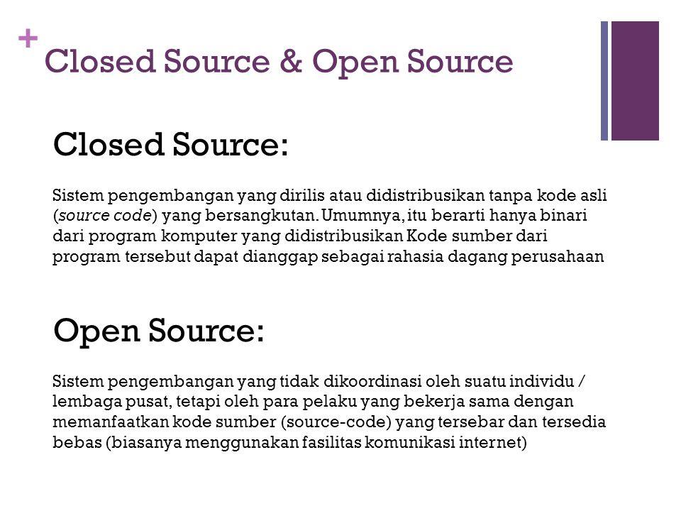 + Closed Source & Open Source Open Source: Sistem pengembangan yang tidak dikoordinasi oleh suatu individu / lembaga pusat, tetapi oleh para pelaku yang bekerja sama dengan memanfaatkan kode sumber (source-code) yang tersebar dan tersedia bebas (biasanya menggunakan fasilitas komunikasi internet) Closed Source: Sistem pengembangan yang dirilis atau didistribusikan tanpa kode asli (source code) yang bersangkutan.