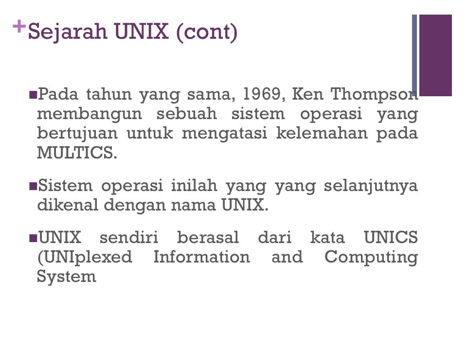 + Sejarah UNIX (cont) Pada tahun yang sama, 1969, Ken Thompson membangun sebuah sistem operasi yang bertujuan untuk mengatasi kelemahan pada MULTICS.