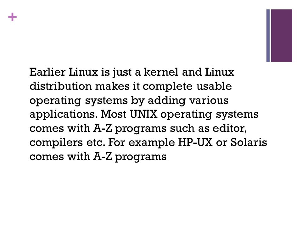 + Earlier Linux is just a kernel and Linux distribution makes it complete usable operating systems by adding various applications.