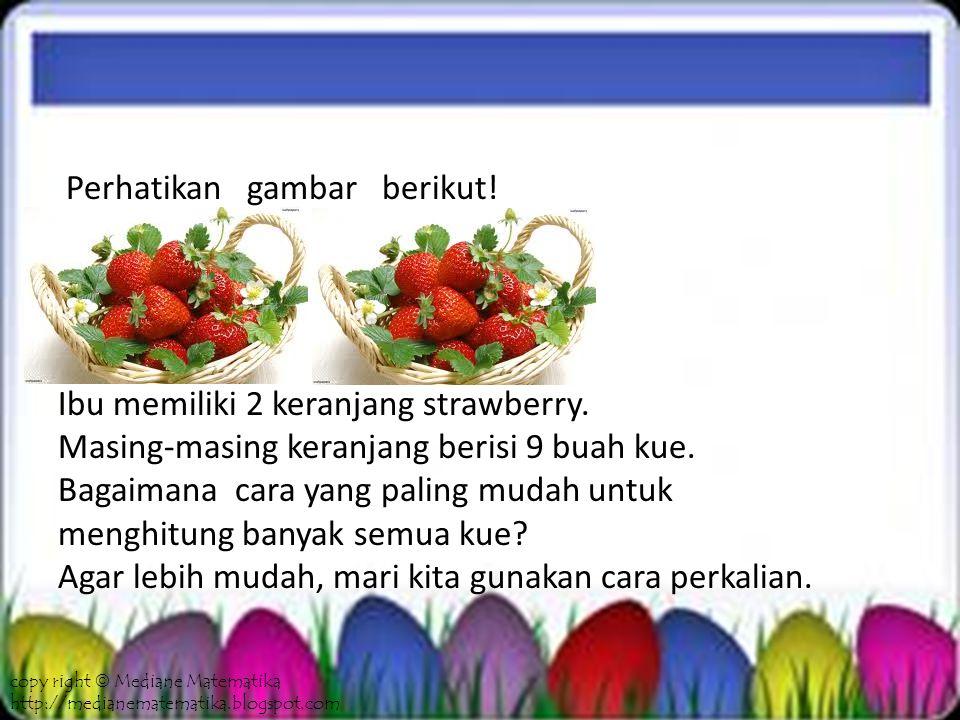 Perkalian 2 keranjang = 9 + 9 = 18 strawberry copy right  Mediane Matematika http://medianematematika.blogspot.com
