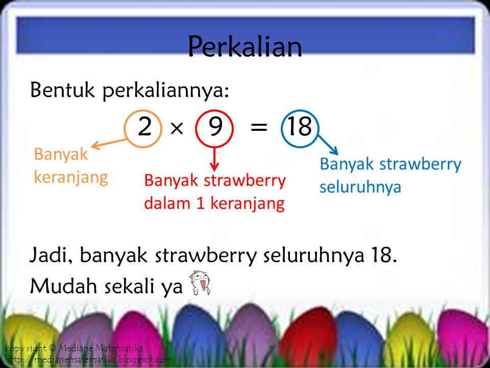 Perkalian Bentuk perkaliannya: 2  9 = 18 Jadi, banyak strawberry seluruhnya 18.