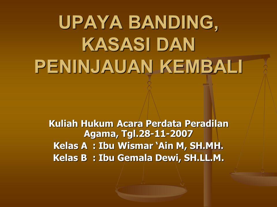 UPAYA BANDING, KASASI DAN PENINJAUAN KEMBALI Kuliah Hukum Acara Perdata Peradilan Agama, Tgl.28-11-2007 Kelas A : Ibu Wismar 'Ain M, SH.MH.