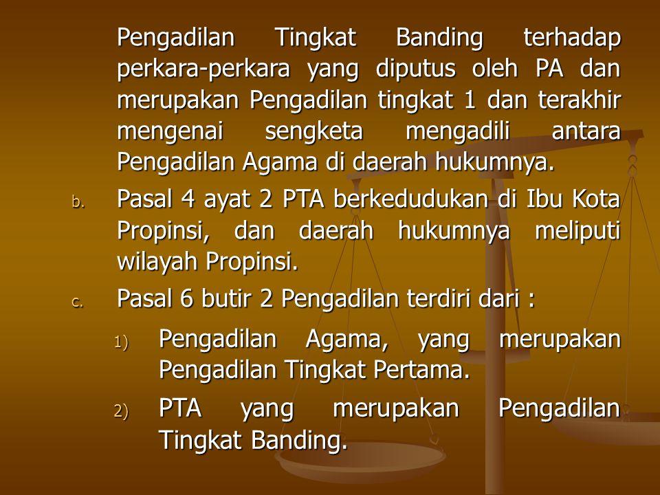 Pengadilan Tingkat Banding terhadap perkara-perkara yang diputus oleh PA dan merupakan Pengadilan tingkat 1 dan terakhir mengenai sengketa mengadili antara Pengadilan Agama di daerah hukumnya.