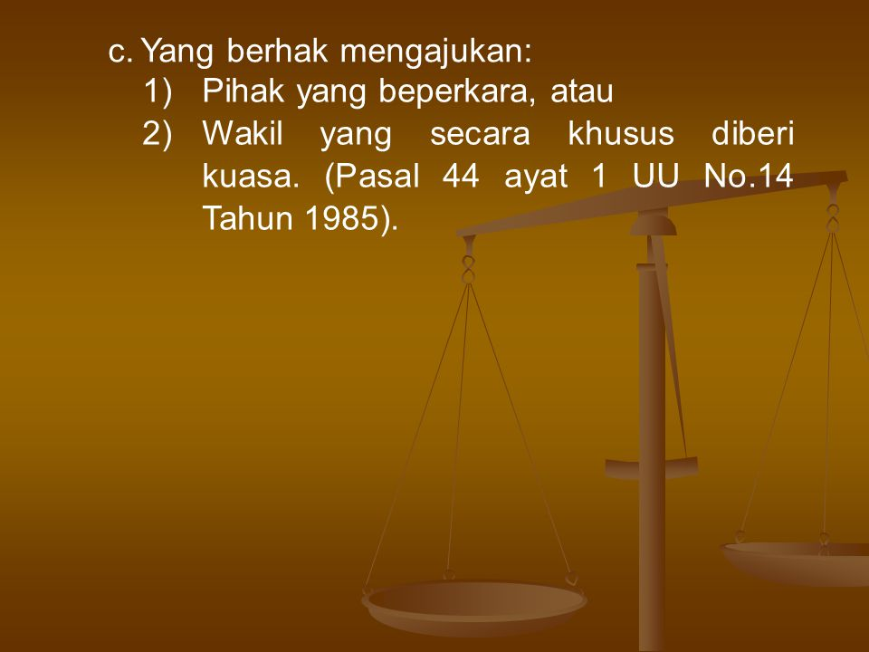 c.Yang berhak mengajukan: 1)Pihak yang beperkara, atau 2)Wakil yang secara khusus diberi kuasa.