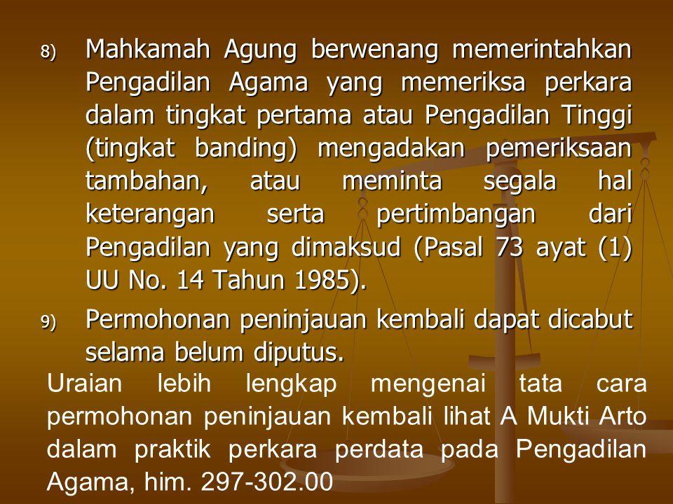 8) Mahkamah Agung berwenang memerintahkan Pengadilan Agama yang memeriksa perkara dalam tingkat pertama atau Pengadilan Tinggi (tingkat banding) mengadakan pemeriksaan tambahan, atau meminta segala hal keterangan serta pertimbangan dari Pengadilan yang dimaksud (Pasal 73 ayat (1) UU No.