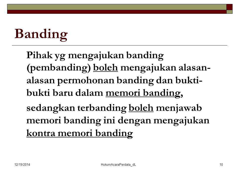 12/19/2014HukumAcaraPerdata_dL10 Banding Pihak yg mengajukan banding (pembanding) boleh mengajukan alasan- alasan permohonan banding dan bukti- bukti