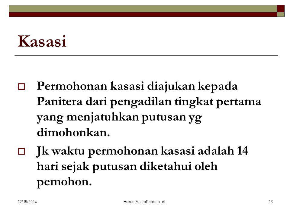 12/19/2014HukumAcaraPerdata_dL13 Kasasi  Permohonan kasasi diajukan kepada Panitera dari pengadilan tingkat pertama yang menjatuhkan putusan yg dimoh
