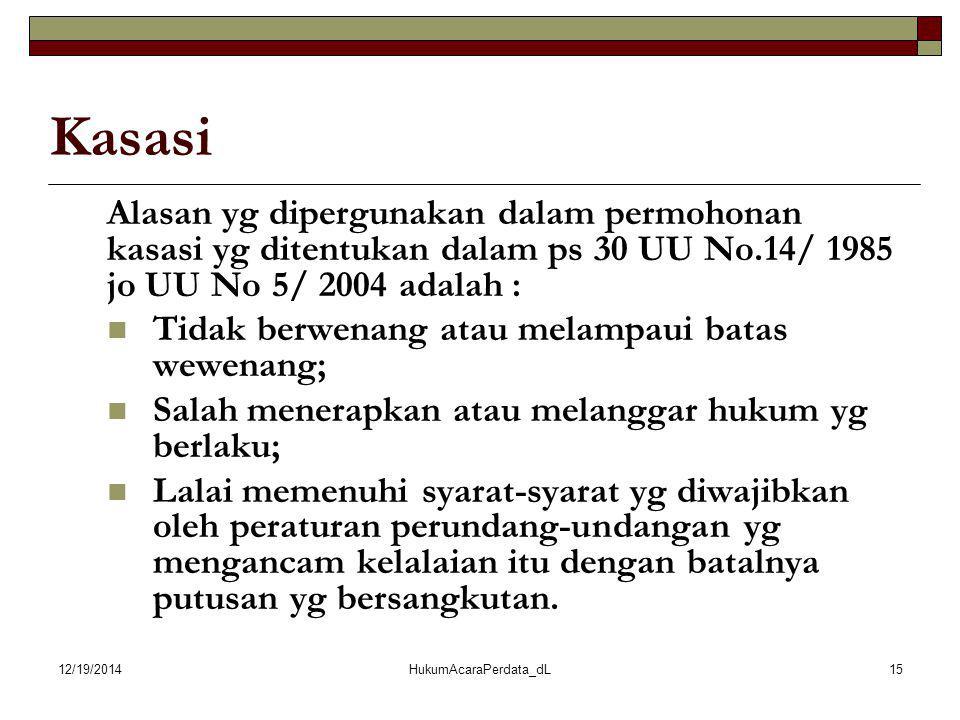 12/19/2014HukumAcaraPerdata_dL15 Kasasi Alasan yg dipergunakan dalam permohonan kasasi yg ditentukan dalam ps 30 UU No.14/ 1985 jo UU No 5/ 2004 adala