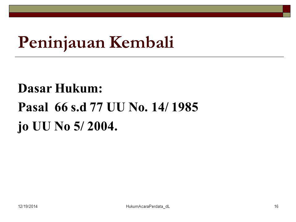 12/19/2014HukumAcaraPerdata_dL16 Peninjauan Kembali Dasar Hukum: Pasal 66 s.d 77 UU No. 14/ 1985 jo UU No 5/ 2004.