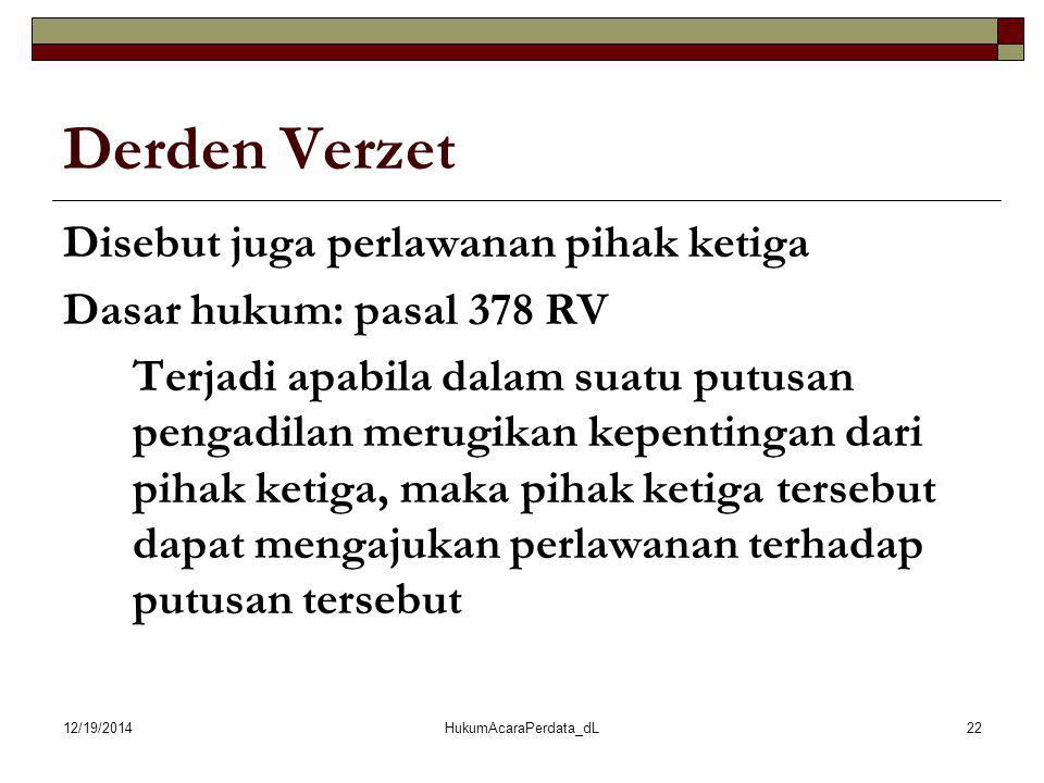 12/19/2014HukumAcaraPerdata_dL22 Derden Verzet Disebut juga perlawanan pihak ketiga Dasar hukum: pasal 378 RV Terjadi apabila dalam suatu putusan peng
