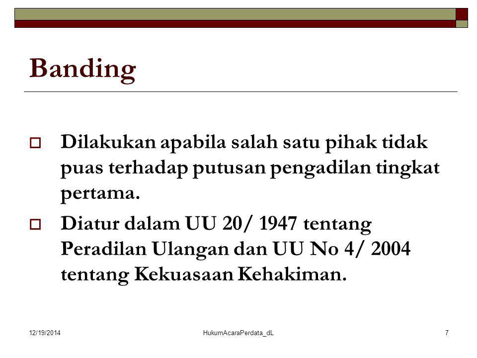 12/19/2014HukumAcaraPerdata_dL7 Banding  Dilakukan apabila salah satu pihak tidak puas terhadap putusan pengadilan tingkat pertama.  Diatur dalam UU