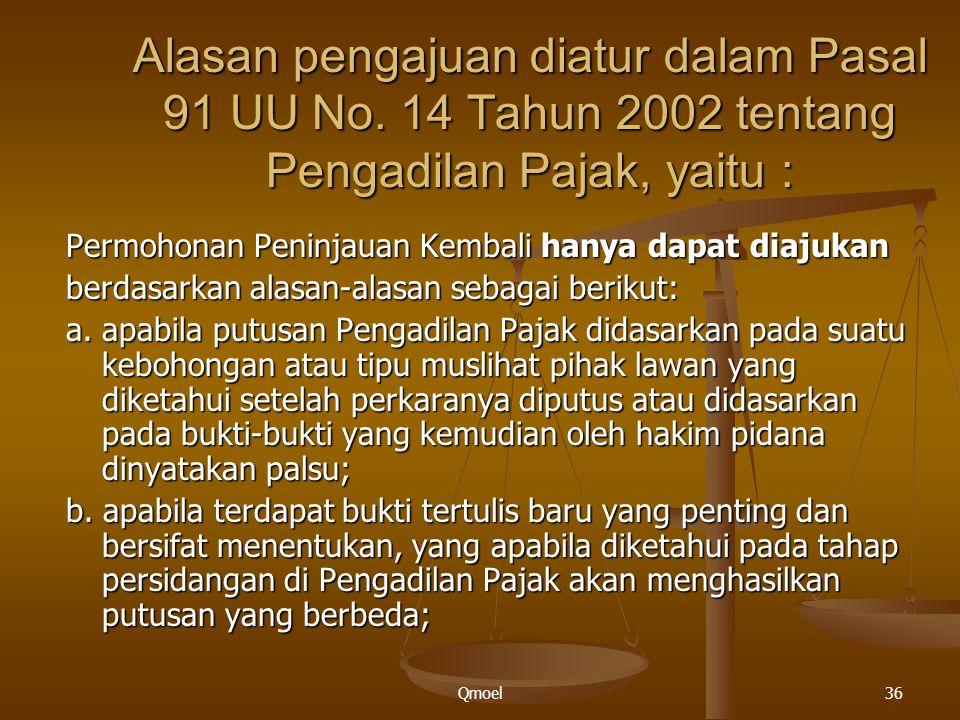 Qmoel36 Alasan pengajuan diatur dalam Pasal 91 UU No. 14 Tahun 2002 tentang Pengadilan Pajak, yaitu : Permohonan Peninjauan Kembali hanya dapat diajuk
