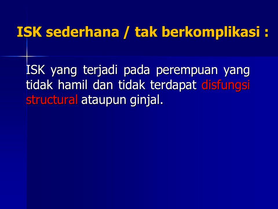 ISK sederhana / tak berkomplikasi : ISK yang terjadi pada perempuan yang tidak hamil dan tidak terdapat disfungsi structural ataupun ginjal.