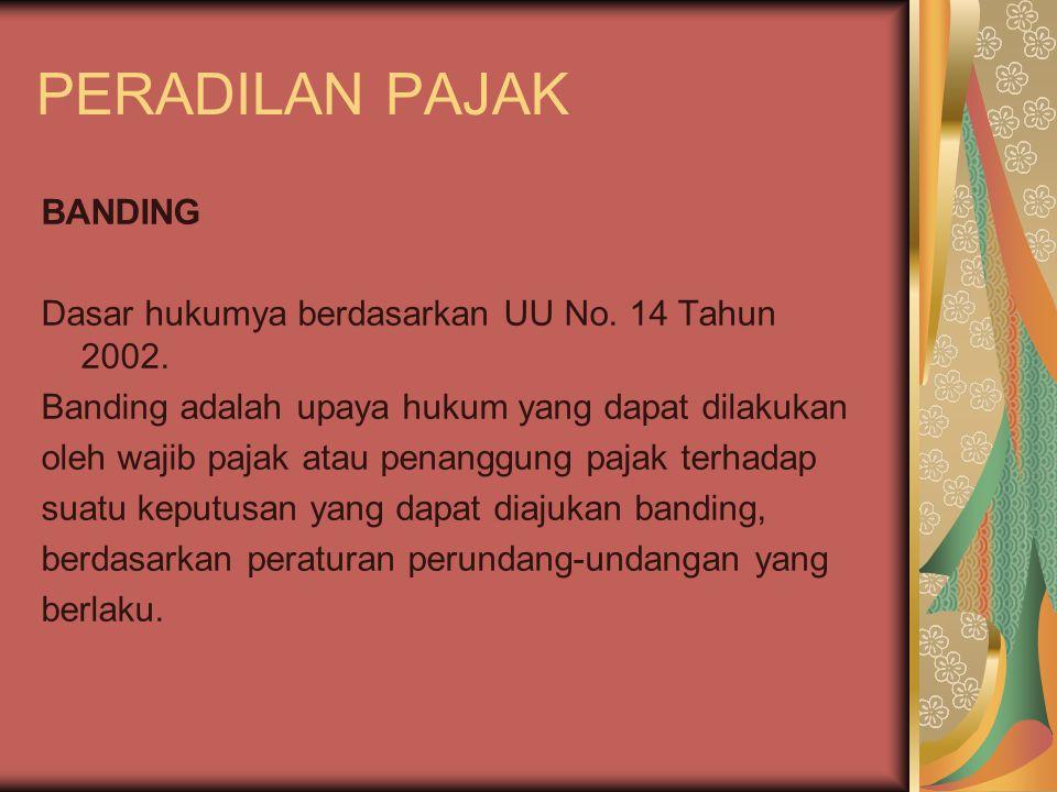 PERADILAN PAJAK BANDING Dasar hukumya berdasarkan UU No. 14 Tahun 2002. Banding adalah upaya hukum yang dapat dilakukan oleh wajib pajak atau penanggu