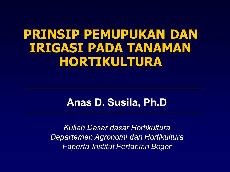 PRINSIP PEMUPUKAN DAN IRIGASI PADA TANAMAN HORTIKULTURA Anas D. Susila, Ph.D Kuliah Dasar dasar Hortikultura Departemen Agronomi dan Hortikultura Fape