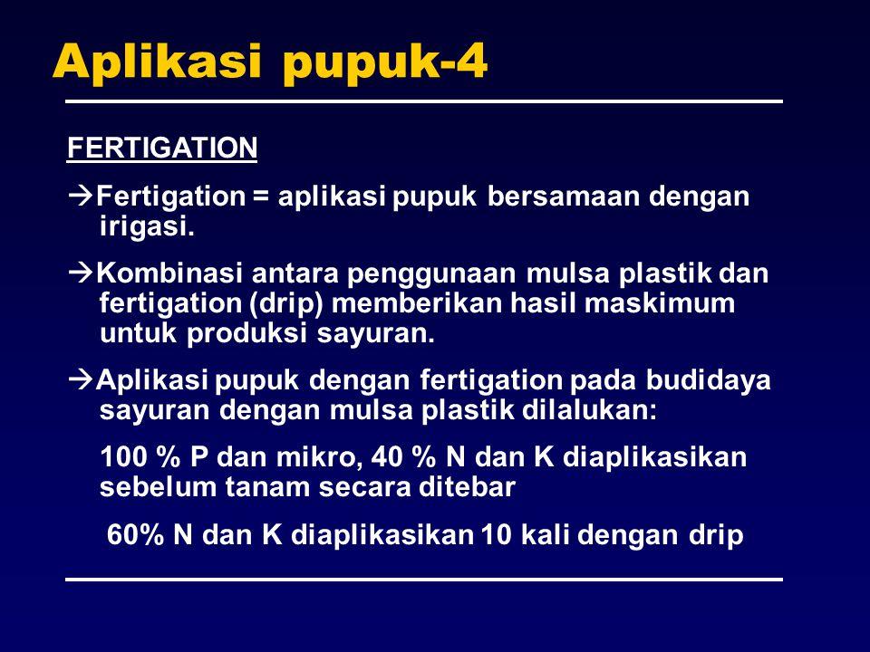 Aplikasi pupuk-4 FERTIGATION  Fertigation = aplikasi pupuk bersamaan dengan irigasi.  Kombinasi antara penggunaan mulsa plastik dan fertigation (dri