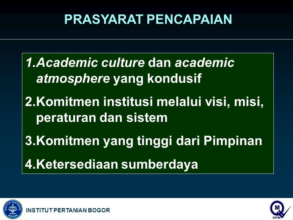 INSTITUT PERTANIAN BOGOR PRASYARAT PENCAPAIAN 1.Academic culture dan academic atmosphere yang kondusif 2.Komitmen institusi melalui visi, misi, peraturan dan sistem 3.Komitmen yang tinggi dari Pimpinan 4.Ketersediaan sumberdaya