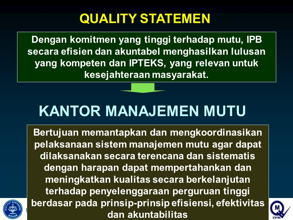 INSTITUT PERTANIAN BOGOR QUALITY STATEMEN Dengan komitmen yang tinggi terhadap mutu, IPB secara efisien dan akuntabel menghasilkan lulusan yang kompeten dan IPTEKS, yang relevan untuk kesejahteraan masyarakat.