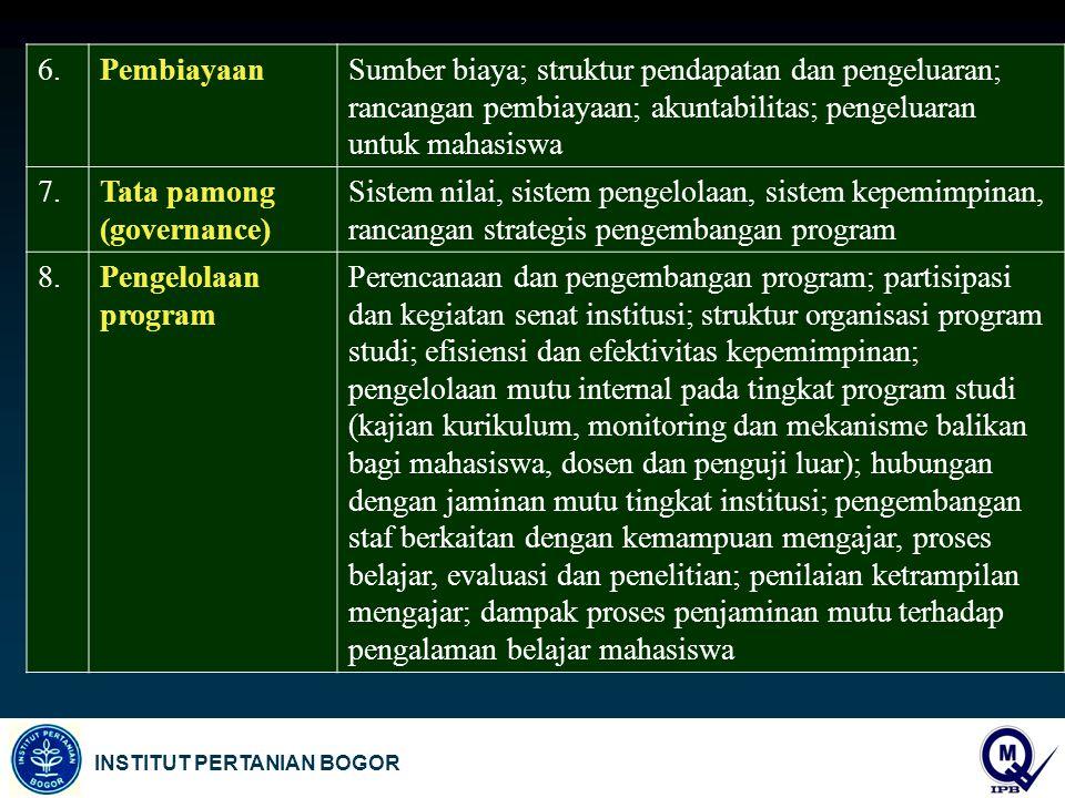 INSTITUT PERTANIAN BOGOR 6.PembiayaanSumber biaya; struktur pendapatan dan pengeluaran; rancangan pembiayaan; akuntabilitas; pengeluaran untuk mahasiswa 7.Tata pamong (governance) Sistem nilai, sistem pengelolaan, sistem kepemimpinan, rancangan strategis pengembangan program 8.Pengelolaan program Perencanaan dan pengembangan program; partisipasi dan kegiatan senat institusi; struktur organisasi program studi; efisiensi dan efektivitas kepemimpinan; pengelolaan mutu internal pada tingkat program studi (kajian kurikulum, monitoring dan mekanisme balikan bagi mahasiswa, dosen dan penguji luar); hubungan dengan jaminan mutu tingkat institusi; pengembangan staf berkaitan dengan kemampuan mengajar, proses belajar, evaluasi dan penelitian; penilaian ketrampilan mengajar; dampak proses penjaminan mutu terhadap pengalaman belajar mahasiswa