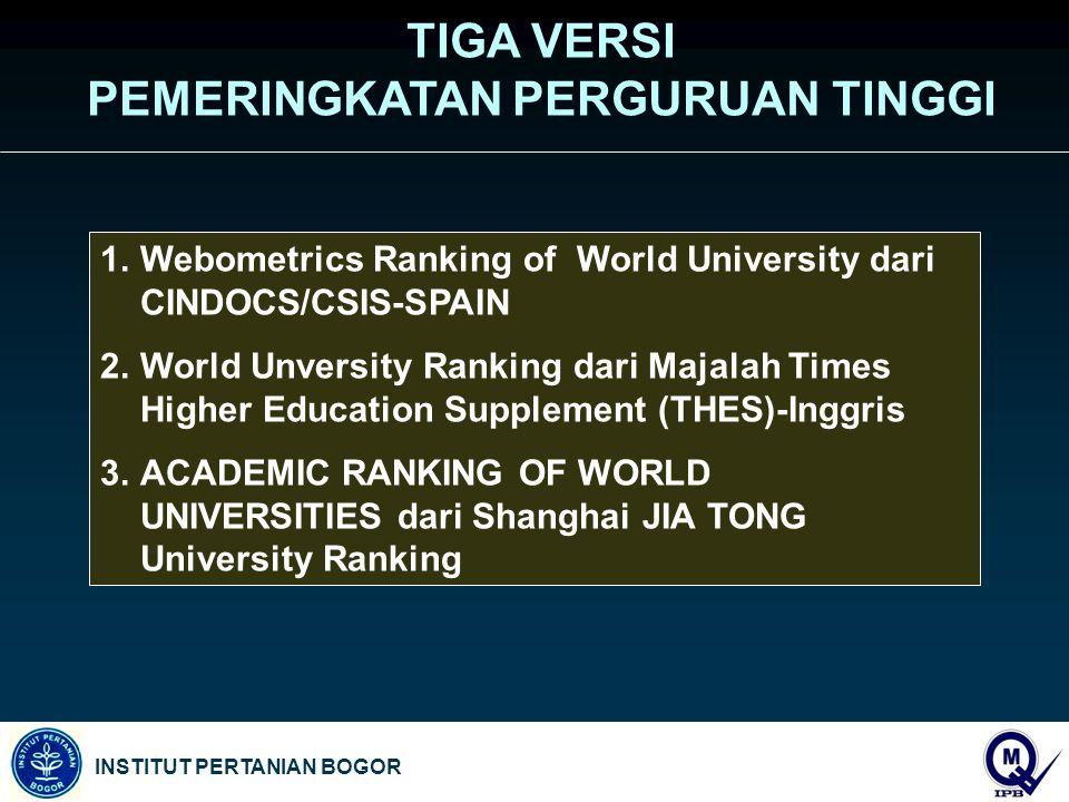 INSTITUT PERTANIAN BOGOR TIGA VERSI PEMERINGKATAN PERGURUAN TINGGI 1.Webometrics Ranking of World University dari CINDOCS/CSIS-SPAIN 2.World Unversity Ranking dari Majalah Times Higher Education Supplement (THES)-Inggris 3.ACADEMIC RANKING OF WORLD UNIVERSITIES dari Shanghai JIA TONG University Ranking