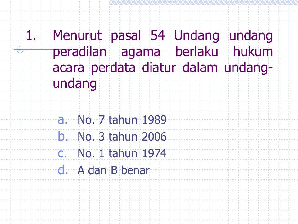 1.Menurut pasal 54 Undang undang peradilan agama berlaku hukum acara perdata diatur dalam undang- undang a. No. 7 tahun 1989 b. No. 3 tahun 2006 c. No