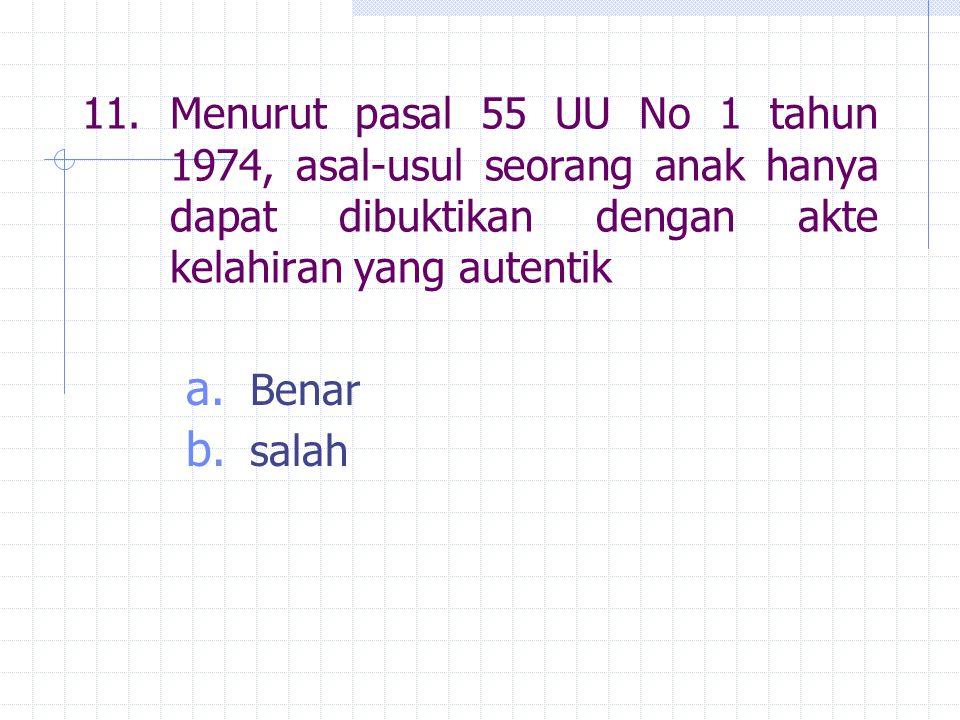 11.Menurut pasal 55 UU No 1 tahun 1974, asal-usul seorang anak hanya dapat dibuktikan dengan akte kelahiran yang autentik a. Benar b. salah