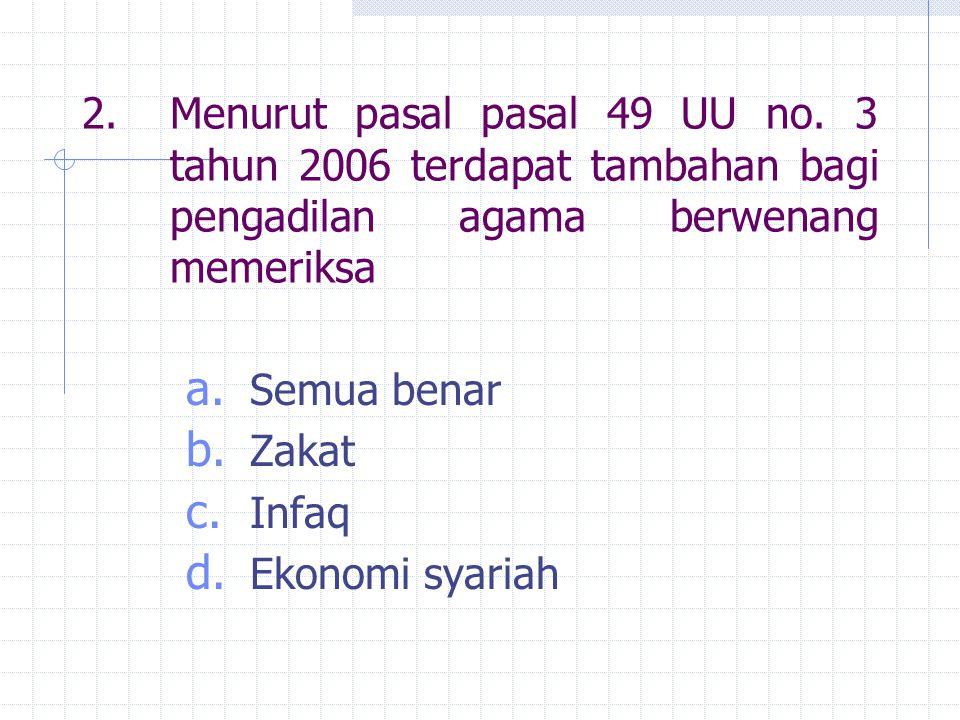 2.Menurut pasal pasal 49 UU no. 3 tahun 2006 terdapat tambahan bagi pengadilan agama berwenang memeriksa a. Semua benar b. Zakat c. Infaq d. Ekonomi s