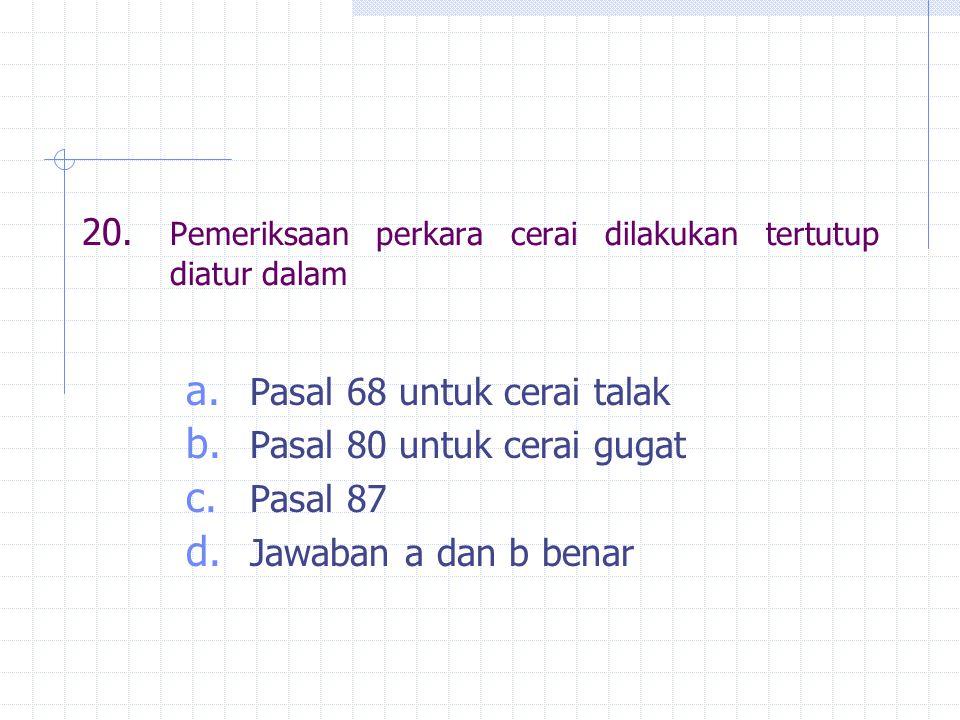 20. Pemeriksaan perkara cerai dilakukan tertutup diatur dalam a. Pasal 68 untuk cerai talak b. Pasal 80 untuk cerai gugat c. Pasal 87 d. Jawaban a dan