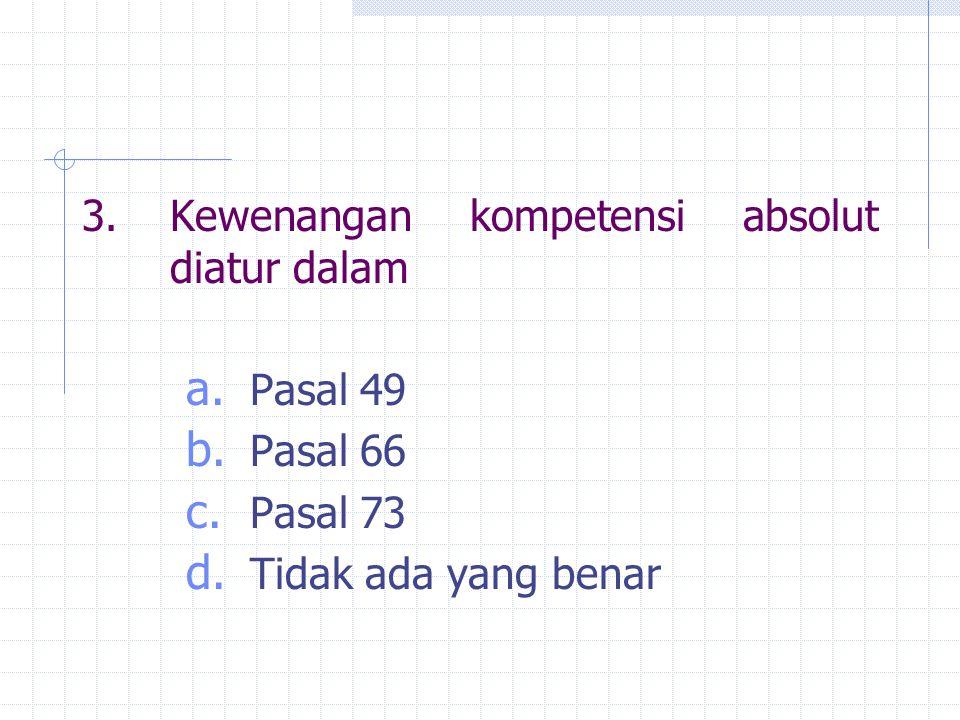 3.Kewenangan kompetensi absolut diatur dalam a. Pasal 49 b. Pasal 66 c. Pasal 73 d. Tidak ada yang benar