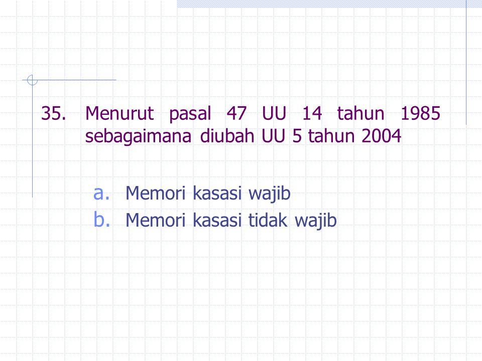 35.Menurut pasal 47 UU 14 tahun 1985 sebagaimana diubah UU 5 tahun 2004 a. Memori kasasi wajib b. Memori kasasi tidak wajib