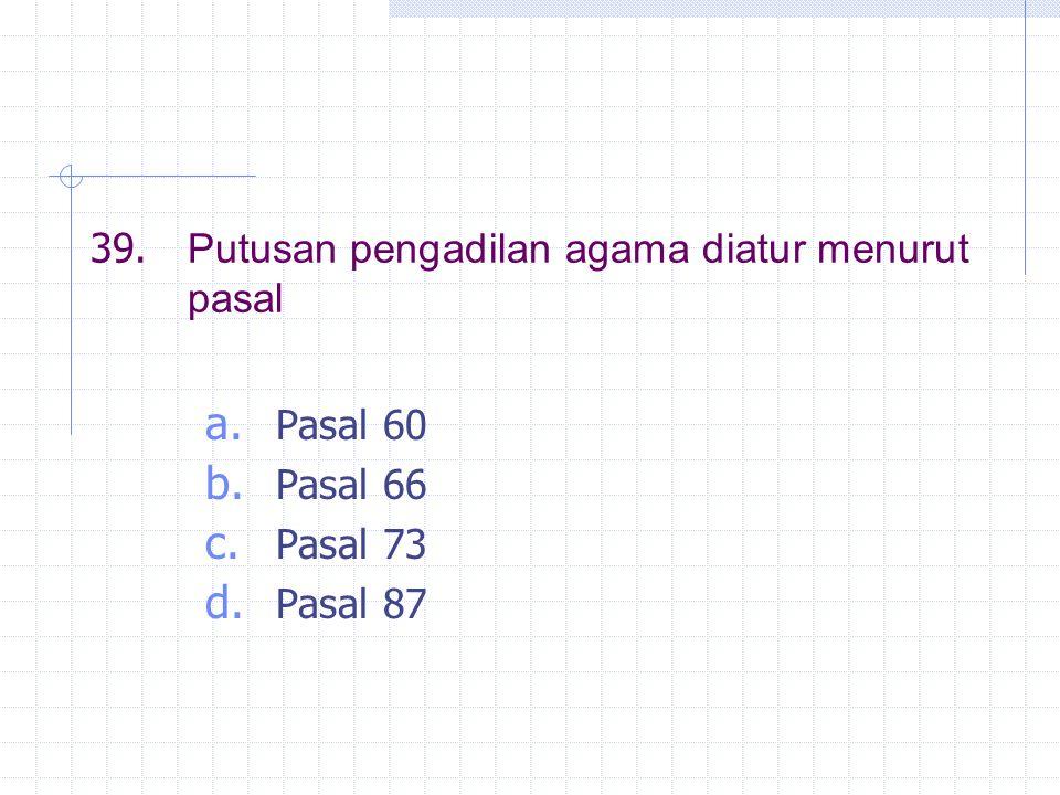 39. Putusan pengadilan agama diatur menurut pasal a. Pasal 60 b. Pasal 66 c. Pasal 73 d. Pasal 87