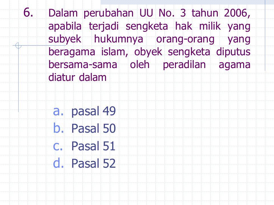 6. Dalam perubahan UU No. 3 tahun 2006, apabila terjadi sengketa hak milik yang subyek hukumnya orang-orang yang beragama islam, obyek sengketa diputu