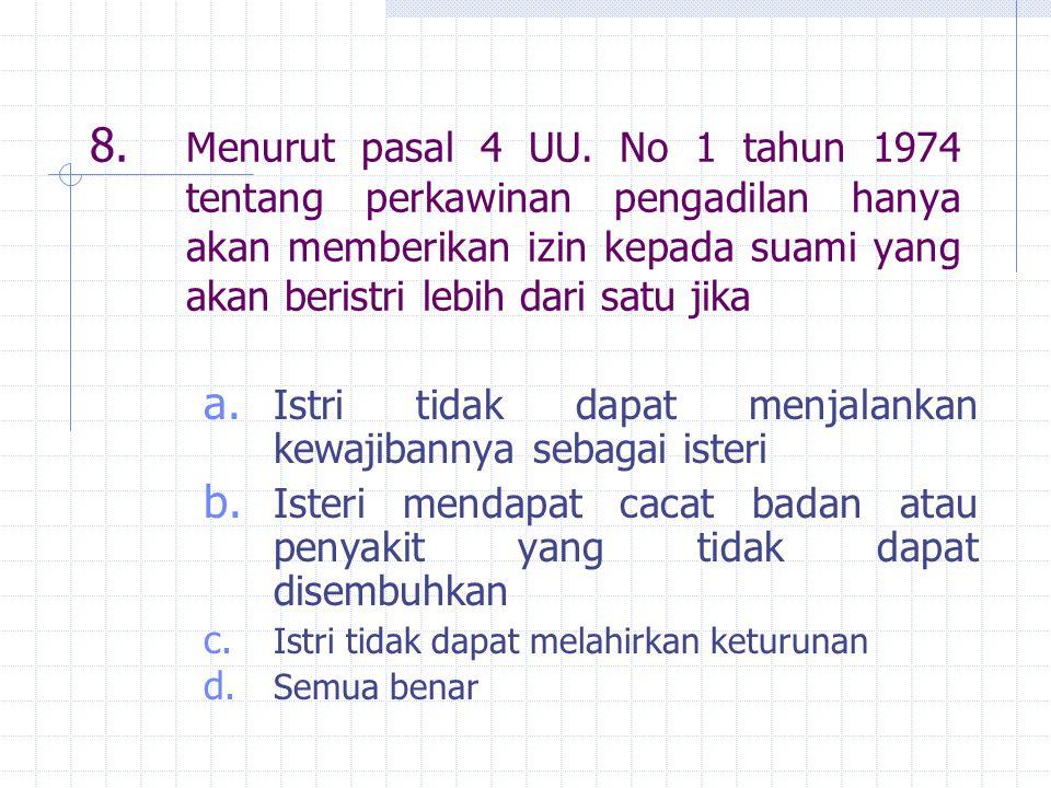8. Menurut pasal 4 UU. No 1 tahun 1974 tentang perkawinan pengadilan hanya akan memberikan izin kepada suami yang akan beristri lebih dari satu jika a