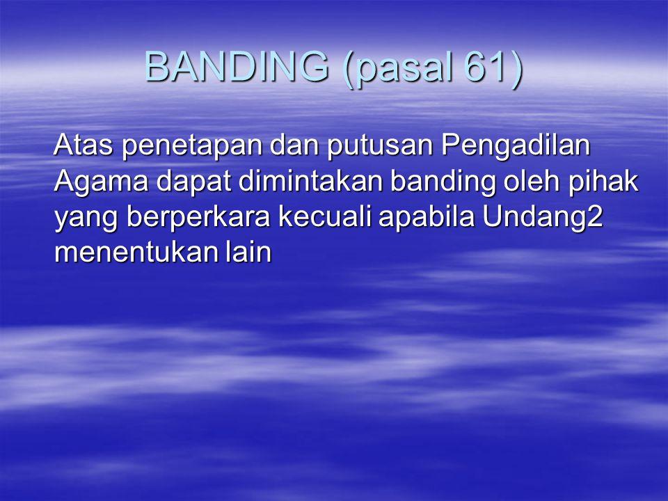 BANDING (pasal 61) Atas penetapan dan putusan Pengadilan Agama dapat dimintakan banding oleh pihak yang berperkara kecuali apabila Undang2 menentukan