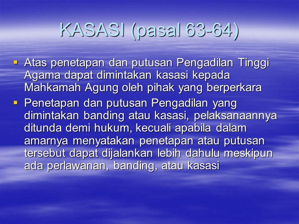 KASASI (pasal 63-64)  Atas penetapan dan putusan Pengadilan Tinggi Agama dapat dimintakan kasasi kepada Mahkamah Agung oleh pihak yang berperkara  P