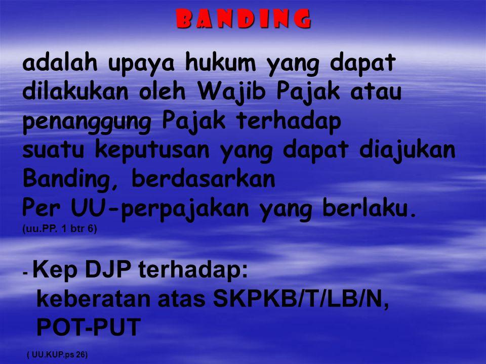 B A N D I N G adalah upaya hukum yang dapat dilakukan oleh Wajib Pajak atau penanggung Pajak terhadap suatu keputusan yang dapat diajukan Banding, ber