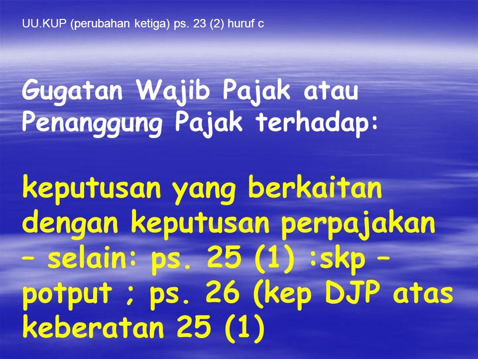 UU.KUP (perubahan ketiga) ps. 23 (2) huruf c Gugatan Wajib Pajak atau Penanggung Pajak terhadap: keputusan yang berkaitan dengan keputusan perpajakan