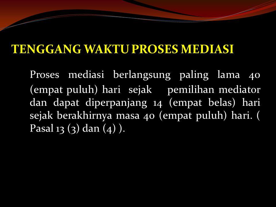 TENGGANG WAKTU PROSES MEDIASI Proses mediasi berlangsung paling lama 40 (empat puluh) hari sejak pemilihan mediator dan dapat diperpanjang 14 (empat belas) hari sejak berakhirnya masa 40 (empat puluh) hari.