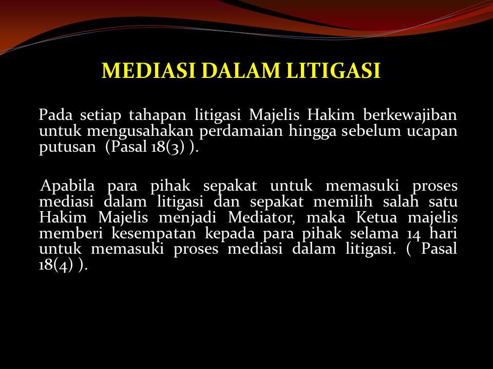 MEDIASI DALAM LITIGASI Pada setiap tahapan litigasi Majelis Hakim berkewajiban untuk mengusahakan perdamaian hingga sebelum ucapan putusan (Pasal 18(3) ).