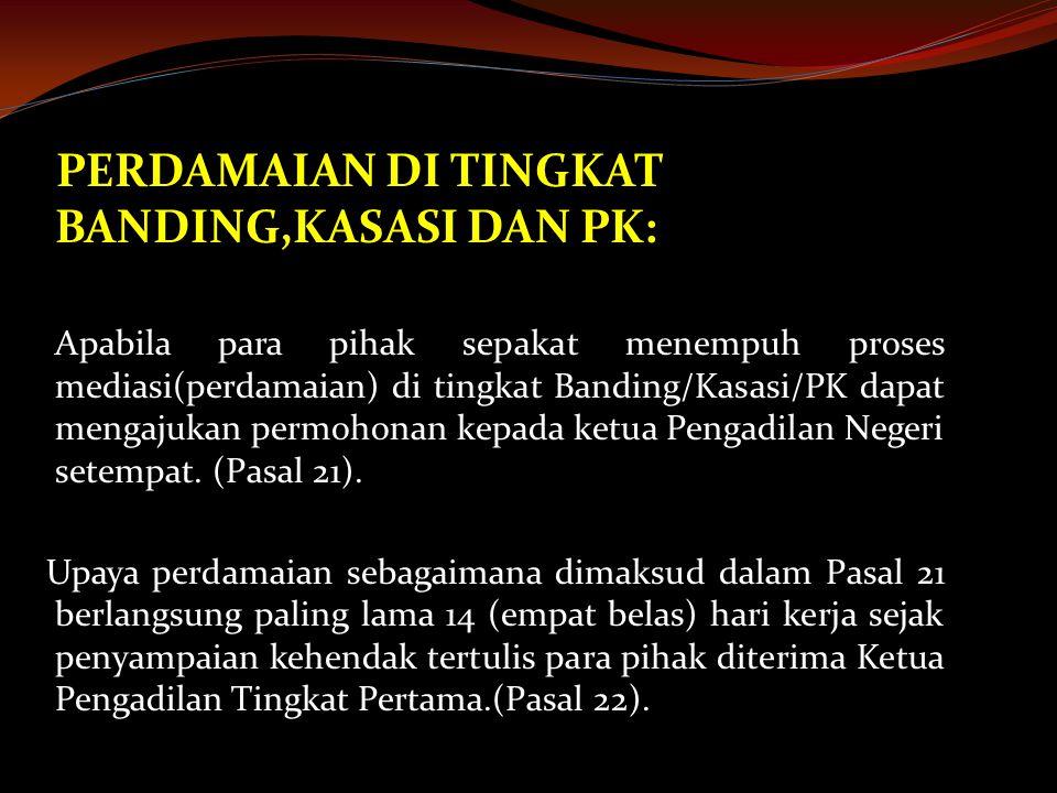 PERDAMAIAN DI TINGKAT BANDING,KASASI DAN PK: Apabila para pihak sepakat menempuh proses mediasi(perdamaian) di tingkat Banding/Kasasi/PK dapat mengajukan permohonan kepada ketua Pengadilan Negeri setempat.