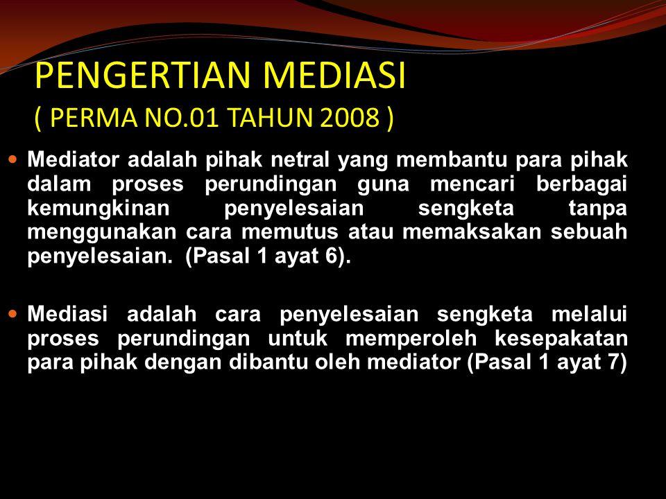 PENGERTIAN MEDIASI ( PERMA NO.01 TAHUN 2008 ) Mediator adalah pihak netral yang membantu para pihak dalam proses perundingan guna mencari berbagai kemungkinan penyelesaian sengketa tanpa menggunakan cara memutus atau memaksakan sebuah penyelesaian.