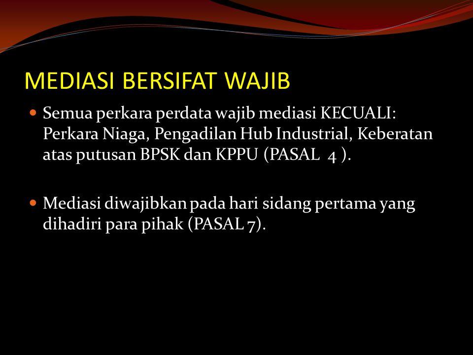 MEDIASI BERSIFAT WAJIB Semua perkara perdata wajib mediasi KECUALI: Perkara Niaga, Pengadilan Hub Industrial, Keberatan atas putusan BPSK dan KPPU (PASAL 4 ).