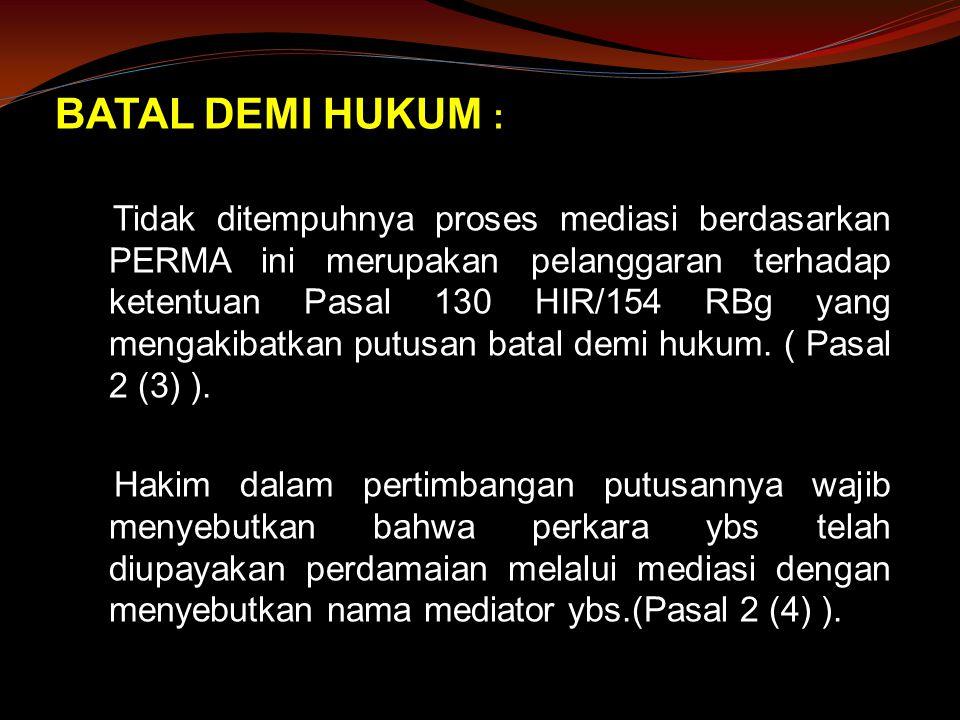 BATAL DEMI HUKUM : Tidak ditempuhnya proses mediasi berdasarkan PERMA ini merupakan pelanggaran terhadap ketentuan Pasal 130 HIR/154 RBg yang mengakibatkan putusan batal demi hukum.