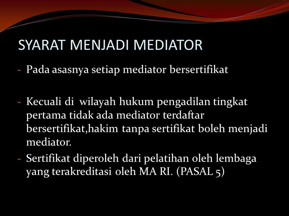 SYARAT MENJADI MEDIATOR - Pada asasnya setiap mediator bersertifikat - Kecuali di wilayah hukum pengadilan tingkat pertama tidak ada mediator terdaftar bersertifikat,hakim tanpa sertifikat boleh menjadi mediator.