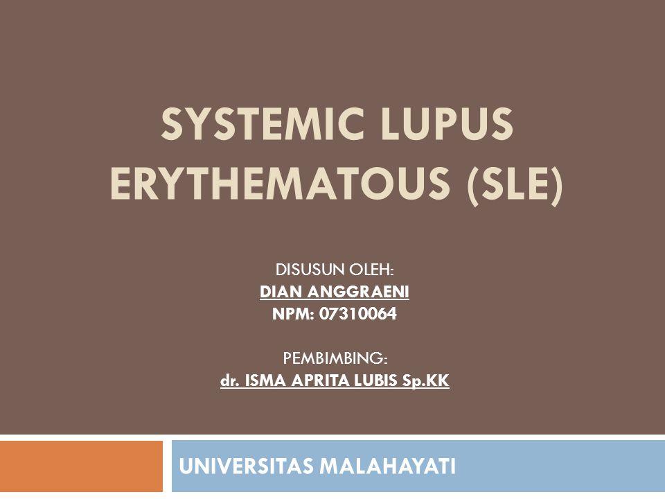 SYSTEMIC LUPUS ERYTHEMATOUS (SLE) UNIVERSITAS MALAHAYATI DISUSUN OLEH: DIAN ANGGRAENI NPM: 07310064 PEMBIMBING: dr. ISMA APRITA LUBIS Sp.KK